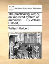 The Practical Figurer; Or, an Improved System of Arithmetic. ... by William Halbert, ...