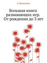 Bol'shaya Kniga Razvivayuschih Igr. OT Rozhdeniya Do 3 Let