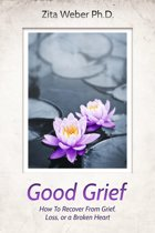 Good Grief: How to recover from grief, loss or a broken heart