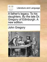 A Father's Legacy to His Daughters. by the Late Dr. Gregory of Edinburgh. a New Edition