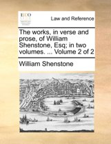 The Works, in Verse and Prose, of William Shenstone, Esq; In Two Volumes. ... Volume 2 of 2