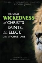 THE GREAT WICKEDNESS OF CHRIST'S SAINTS, HIS ELECT, AND ALL CHRISTIANS