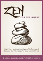 Zen for Beginners: Attain True Happiness, Inner Peace, Mindfulness and Declutter Your Mind to Lead a Happy and Healthy Life