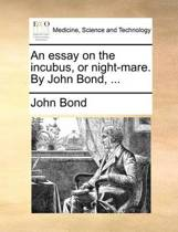 An Essay on the Incubus, or Night-Mare. by John Bond, ...