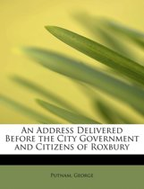 An Address Delivered Before the City Government, and Citizens of Roxbury