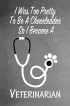 I Was Too Pretty To Be A Cheerleader So I Became A Veterinarian: Funny Gag Gift Notebook Journal for Girls or Women