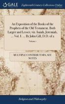 An Exposition of the Books of the Prophets of the Old Testament. Both Larger and Lesser, Viz. Isaiah, Jeremiah, ... Vol. I. ... by John Gill, D.D. of 2; Volume 1