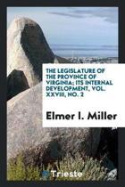 The Legislature of the Province of Virginia; Its Internal Development, Vol. XXVIII, No. 2
