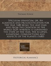 Speculum Uranicum, Or, an Almanack and Prognostication for the Year 1680 Being the Leap-Year and from the Creation of the World 5629