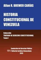 Historia Constitucional de Venezuela. Coleccion Tratado de Derecho Constitucional, Tomo I