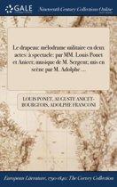 Le Drapeau: Melodrame Militaire En Deux Actes: A Spectacle: Par MM. Louis Ponet Et Anicet; Musique de M. Sergent; MIS En Scene Par