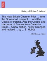 The New British Channel Pilot ... from the Downs to Liverpool, ... and the Coasts of Ireland. Also the Coasts and Harbours of France from Calais to Brest ... a New Edition, Newly Arranged and Revised ... by J. S. Hobbs.