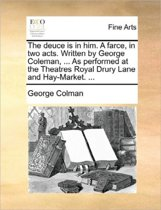 The Deuce Is in Him. a Farce, in Two Acts. Written by George Coleman, ... as Performed at the Theatres Royal Drury Lane and Hay-Market. ...