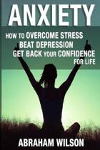 Anxiety: How To Overcome Stress And Beat Depression And Get Back Your Confidence For Life