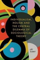 Individualism, Holism and the Central Dilemma of Sociological Theory