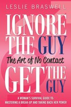 Ignore The Guy, Get The Guy - The Art of No Contact A Woman's Survival Guide To: Mastering a Break-up and Taking Back Her Power