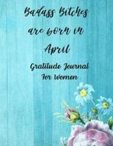 Badass Bitches Are Born In April: Gratitude Journal For Women: 108 Days Of Daily Practice With Gratitude And Motivational Quotes ( Day And Night Refle