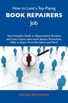 How to Land a Top-Paying Book repairers Job: Your Complete Guide to Opportunities, Resumes and Cover Letters, Interviews, Salaries, Promotions, What to Expect From Recruiters and More