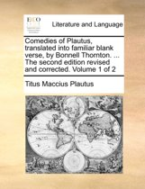 Comedies of Plautus, Translated Into Familiar Blank Verse, by Bonnell Thornton. ... the Second Edition Revised and Corrected. Volume 1 of 2