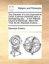 The Character of a Soul Espoused to Christ. a Sermon Preached Upon a Thanksgiving Day ... in the Tolbooth Church of Edinburgh, March 6th, 1732. by Mr. Ebenezer Erskine,