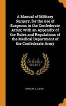 A Manual of Military Surgery, for the Use of Surgeons in the Confederate Army; With an Appendix of the Rules and Regulations of the Medical Department of the Confederate Army