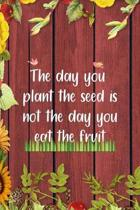 The Day You Plant The Seed Is Not The Day You Eat The Fruit: All Purpose 6x9 Blank Lined Notebook Journal Way Better Than A Card Trendy Unique Gift Re