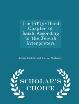 The Fifty-Third Chapter of Isaiah According to the Jewish Interpreters - Scholar's Choice Edition