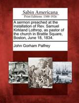 A Sermon Preached at the Installation of Rev. Samuel Kirkland Lothrop, as Pastor of the Church in Brattle Square, Boston, June 18, 1834.