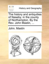 The History and Antiquities of Naseby, in the County of Northampton. by the Rev. John Mastin,