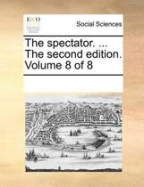 The Spectator. ... the Second Edition. Volume 8 of 8