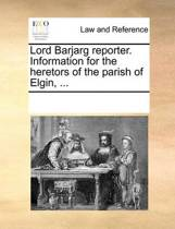 Lord Barjarg Reporter. Information for the Heretors of the Parish of Elgin, ...