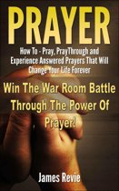 Prayer - How to Pray, Pray Through and Experience Answered Prayers That Will Change Your Life Forever