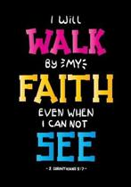 I will walk by my faith even when I can not see 2 Corinthians 5