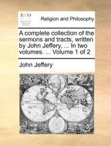 A Complete Collection of the Sermons and Tracts, Written by John Jeffery, ... in Two Volumes. ... Volume 1 of 2