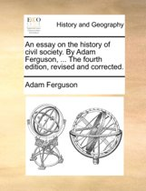 An Essay on the History of Civil Society. by Adam Ferguson, ... the Fourth Edition, Revised and Corrected