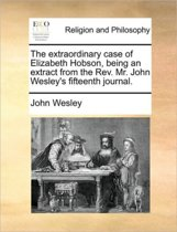 The Extraordinary Case of Elizabeth Hobson, Being an Extract from the Rev. Mr. John Wesley's Fifteenth Journal