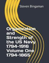 Organization and Strength of the US Navy 1794-1916 Volume One 1794-1865