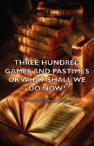 Three Hundred Games and Pastimes or What Shall We Do Now? - A Book of Suggestions for Children's Games and Activities