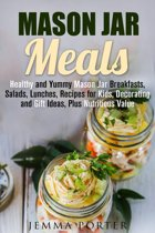 Mason Jar Meals: Healthy and Yummy Mason Jar Breakfasts, Salads, Lunches, Recipes for Kids, Decorating and Gift Ideas, Plus Nutritious Value