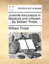 Juvenile Excursions in Literature and Criticism. ... by William Tindal, ...