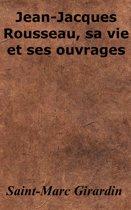 Jean-Jacques Rousseau, sa vie et ses ouvrages