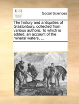 The History and Antiquities of Glastonbury, Collected from Various Authors. to Which Is Added, an Account of the Mineral Waters, ...