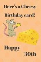 HERE'S A CHEESY BIRTHDAY CARD! HAPPY 30th: Funny 30th Birthday Gift cheesy Pun Journal / Notebook / Diary (6 x 9 - 110 Blank Lined Pages)