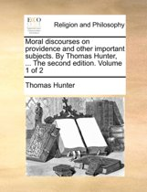 Moral Discourses on Providence and Other Important Subjects. by Thomas Hunter, ... the Second Edition. Volume 1 of 2