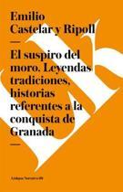 Suspiro del Moro. Leyendas Tradiciones, Historias Referentes a la Conquista de Granada