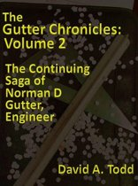 The Gutter Chronicles: Volume 2: The Continuing Saga of Norman D Gutter, Engineer