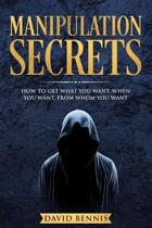 Manipulation Secrets: How to Get What You Want, When You Want, from Whom You Want