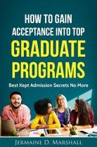 How To Gain Acceptance Into Top Graduate Programs: Best Kept Admission Secrets No More