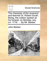 The Character of the Reverend and Learned Dr. Robert South. Being, the Oration Spoken at His Funeral, on Monday July XVI. 1716. ... by Mr. Barber