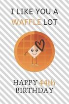 I Like You A Waffle Lot Happy 44th Birthday: Awesome 44th Birthday Gift Journal / Notebook / Diary / USA Gift (6 x 9 - 110 Blank Lined Pages)